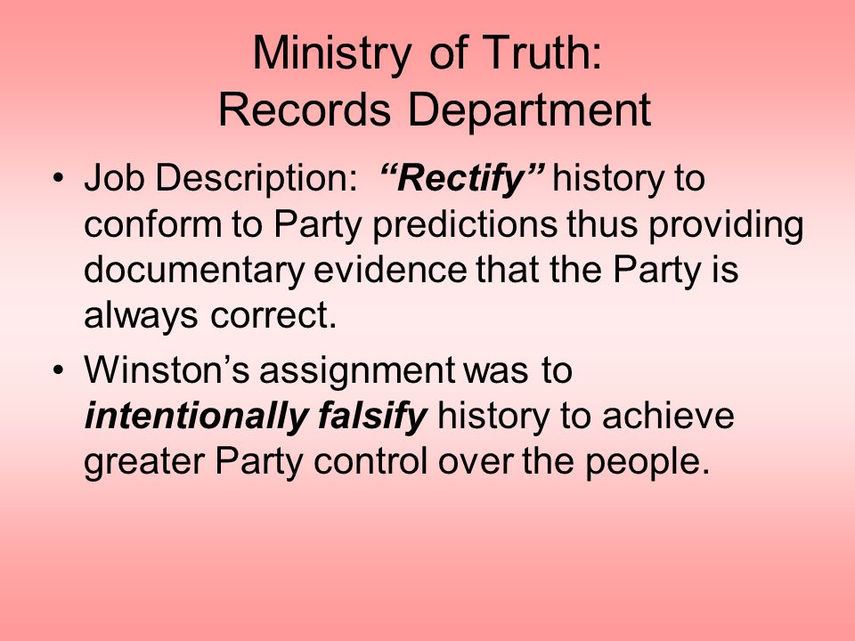 Ministry of Truth: Records Department Job Description: Rectify history to conform to Party predictions thus providing documentary evidence that the Pa