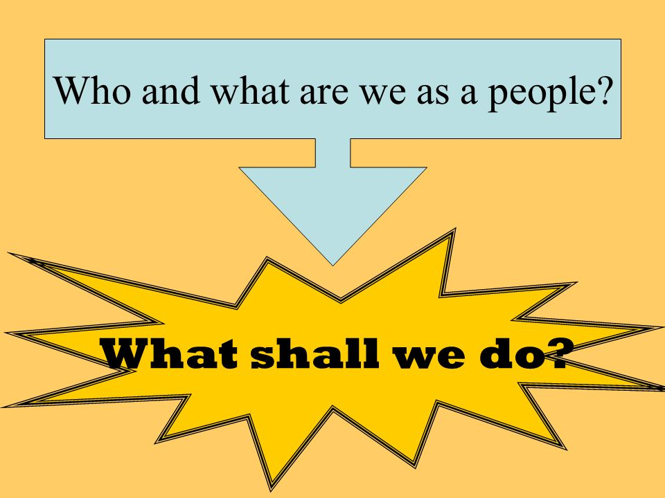 Who and what are we as a people? What shall we do?