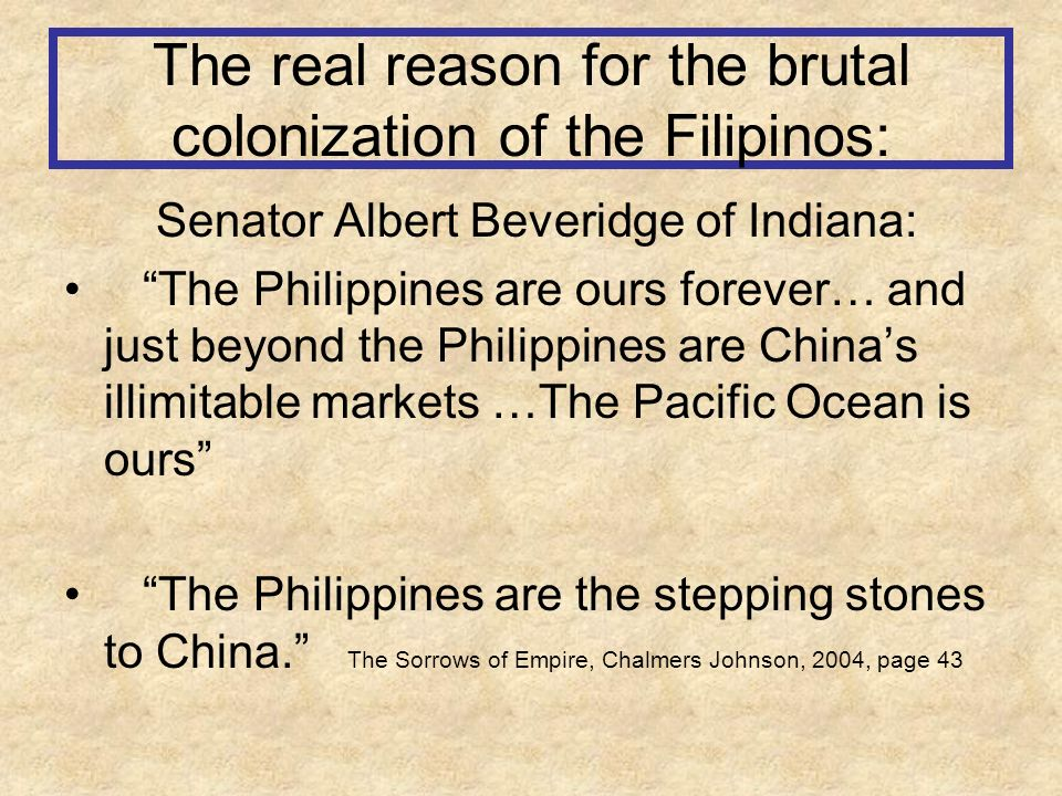 The real reason for the brutal colonization of the Filipinos: Senator Albert Beveridge of Indiana: The Philippines are ours forever… and just beyond the Philippines are Chinas illimitable markets …The Pacific Ocean is ours The Philippines are the stepping stones to China.