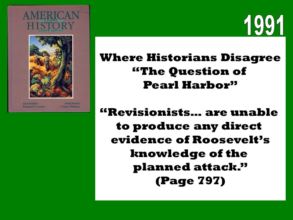 Where Historians Disagree The Question of Pearl Harbor Revisionists… are unable to produce any direct evidence of Roosevelts knowledge of the planned attack.