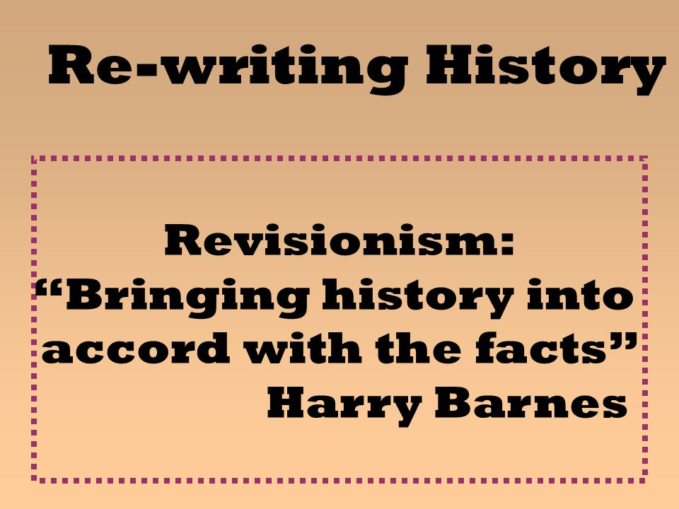 Re-writing History Revisionism: Bringing history into accord with the facts Harry Barnes