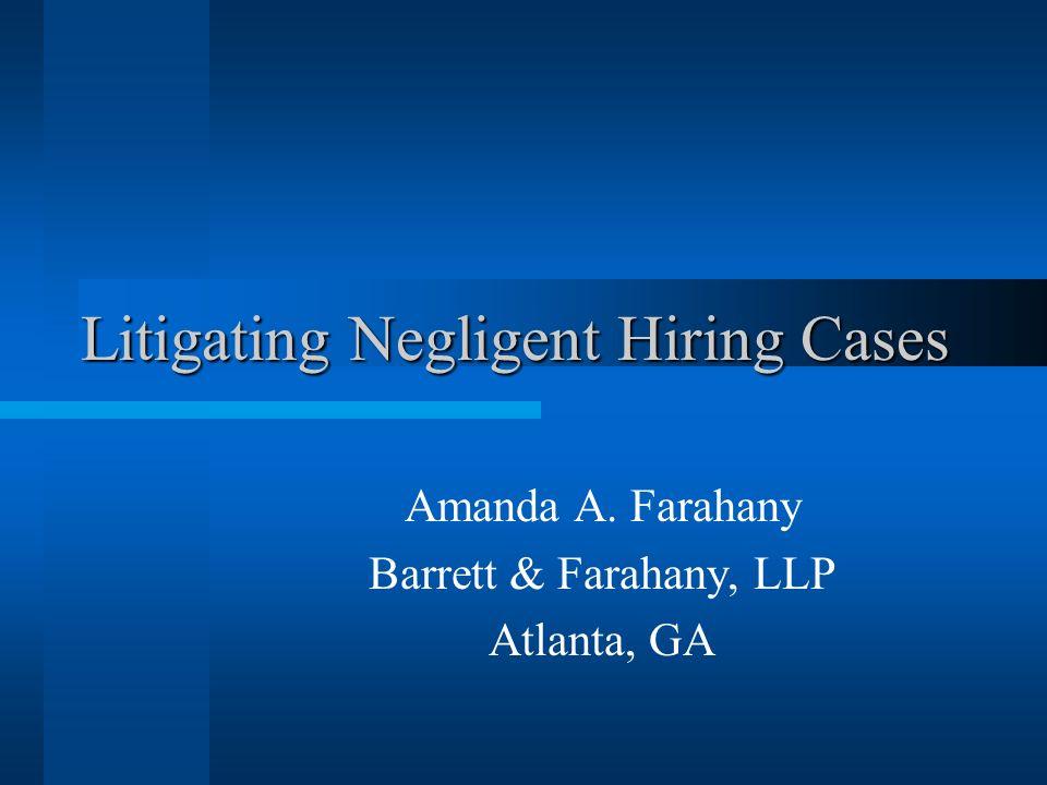 Litigating Negligent Hiring Cases Amanda A. Farahany Barrett & Farahany, LLP Atlanta, GA