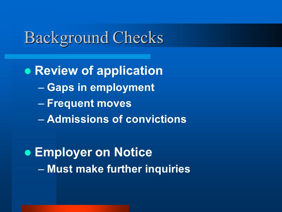 Background Checks Review of application –Gaps in employment –Frequent moves –Admissions of convictions Employer on Notice –Must make further inquiries