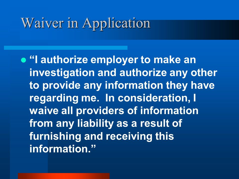 Waiver in Application I authorize employer to make an investigation and authorize any other to provide any information they have regarding me. In cons