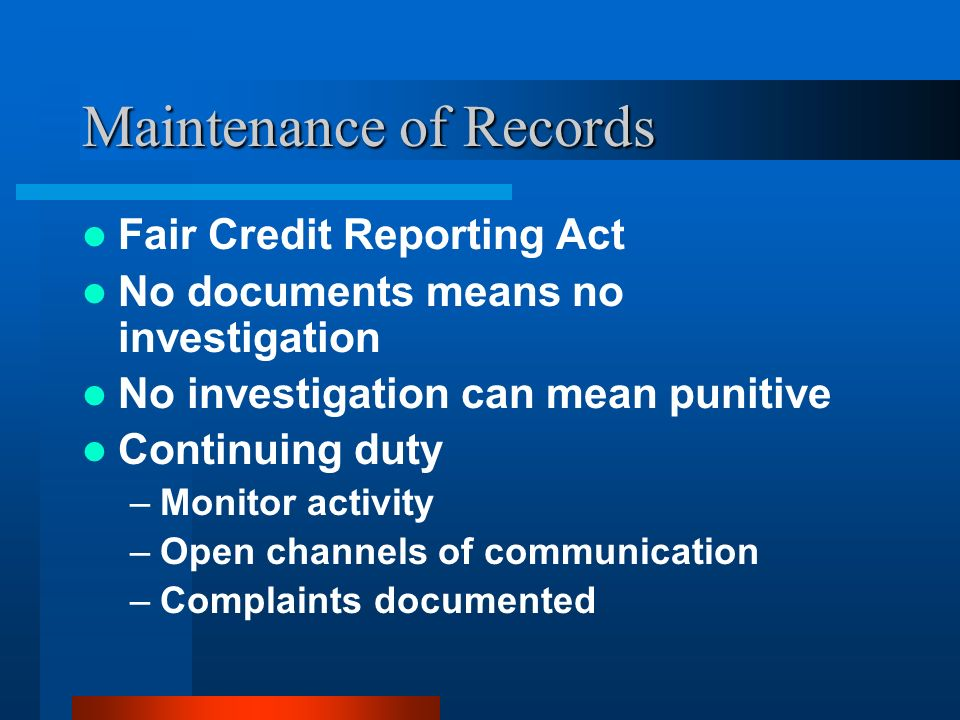 Maintenance of Records Fair Credit Reporting Act No documents means no investigation No investigation can mean punitive Continuing duty –Monitor activ