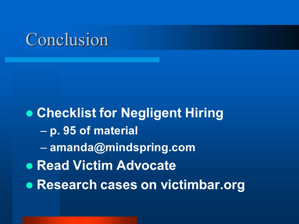 Conclusion Checklist for Negligent Hiring –p. 95 of material –amanda@mindspring.com Read Victim Advocate Research cases on victimbar.org