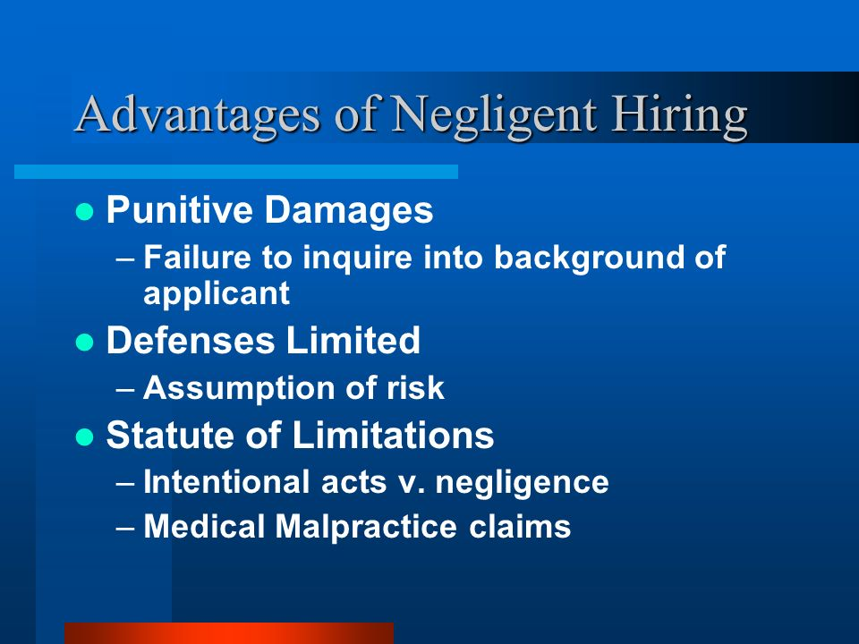 Advantages of Negligent Hiring Punitive Damages –Failure to inquire into background of applicant Defenses Limited –Assumption of risk Statute of Limit