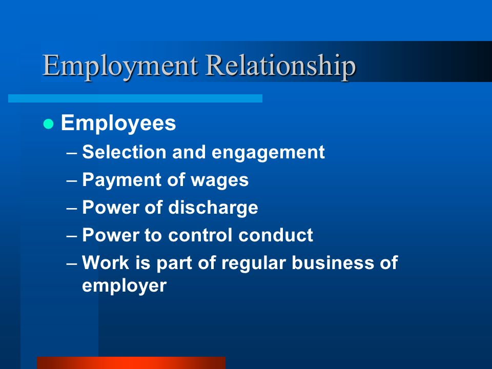Employment Relationship Employees –Selection and engagement –Payment of wages –Power of discharge –Power to control conduct –Work is part of regular b
