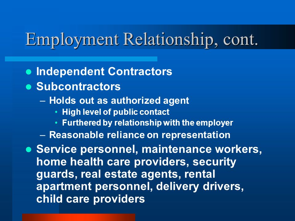Employment Relationship, cont. Independent Contractors Subcontractors –Holds out as authorized agent High level of public contact Furthered by relatio