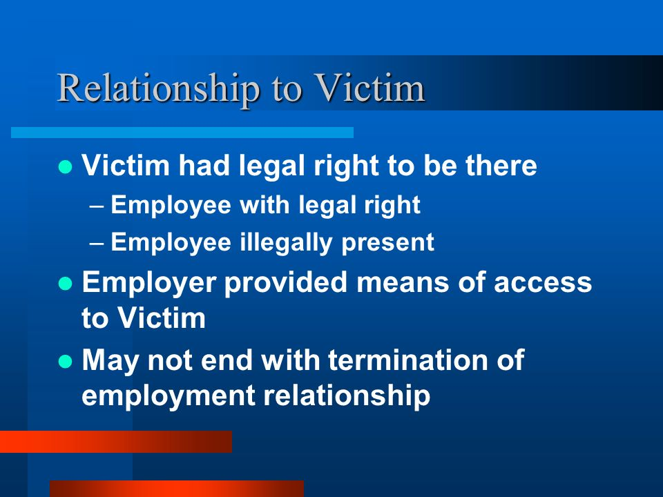 Relationship to Victim Victim had legal right to be there –Employee with legal right –Employee illegally present Employer provided means of access to
