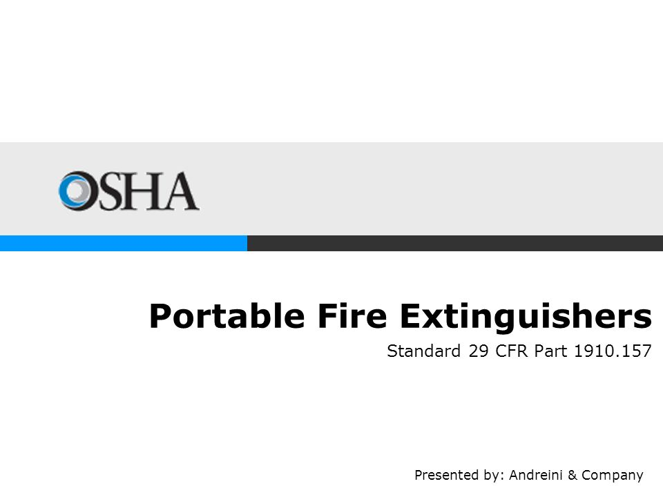 Portable Fire Extinguishers Standard 29 CFR Part 1910.157 Presented by: Andreini & Company