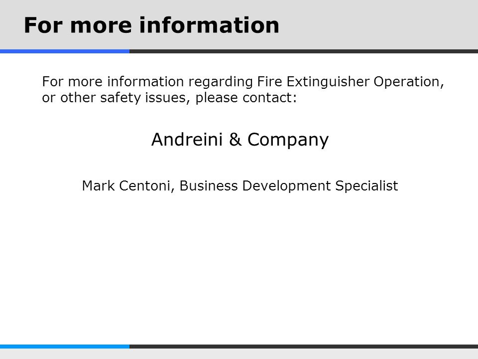 For more information For more information regarding Fire Extinguisher Operation, or other safety issues, please contact: Andreini & Company Mark Cento