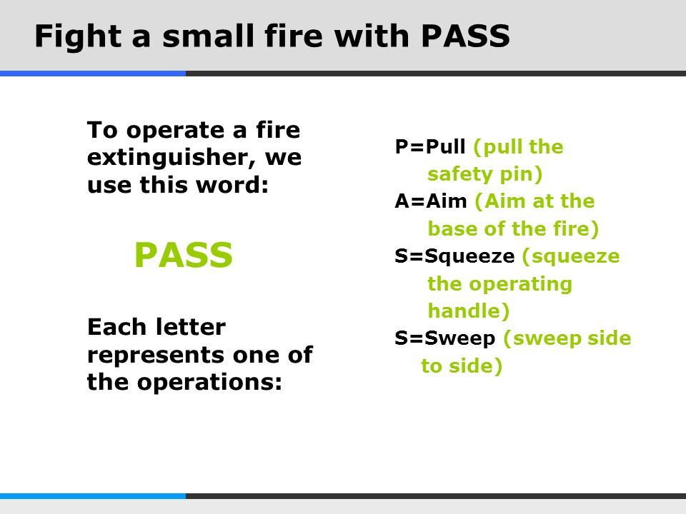 A closer look at PASS Pull -The safety pin is usually held in place by a plastic seal, it will pull off -Do not push down on the operating lever while pulling the pin, it wont come out Aim -Aim at the base of the fire, the lowest flame closest to you -The base of the fire will recede from you as you use the extinguisher, so you must adjust your aim Squeeze -The operating lever is above the carrying handle.