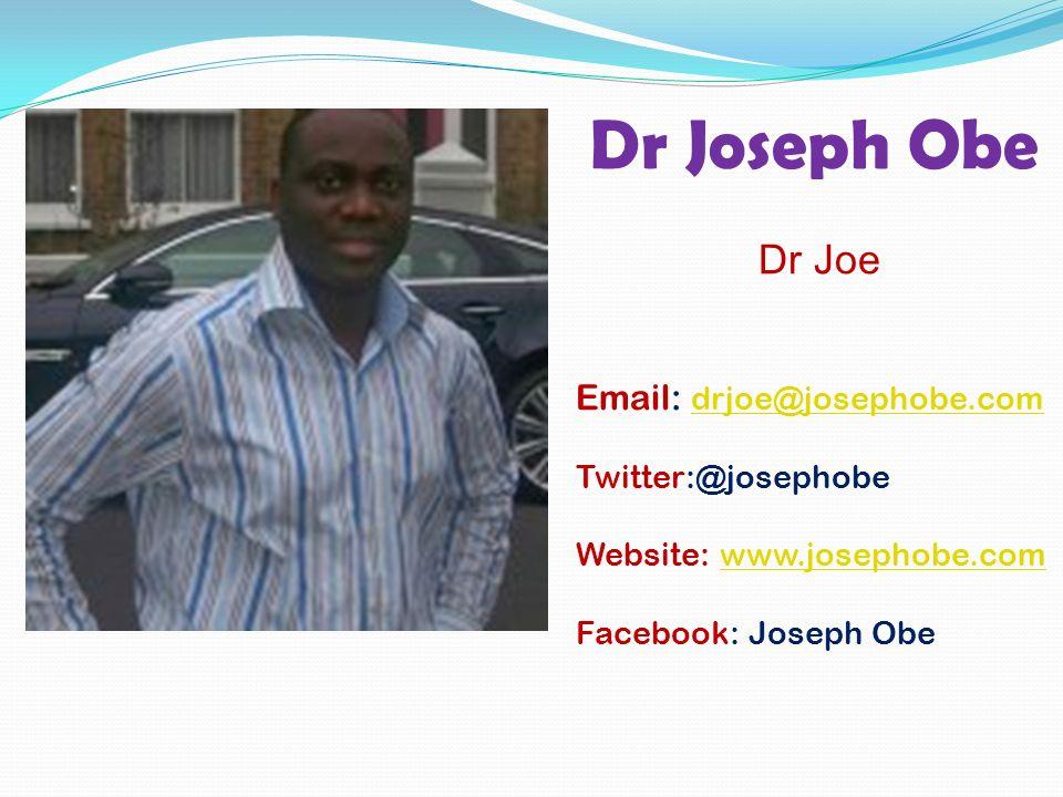 Dr Joseph Obe Dr Joe Email: drjoe@josephobe.com drjoe@josephobe.com Twitter:@josephobe Website: www.josephobe.comwww.josephobe.com Facebook: Joseph Obe