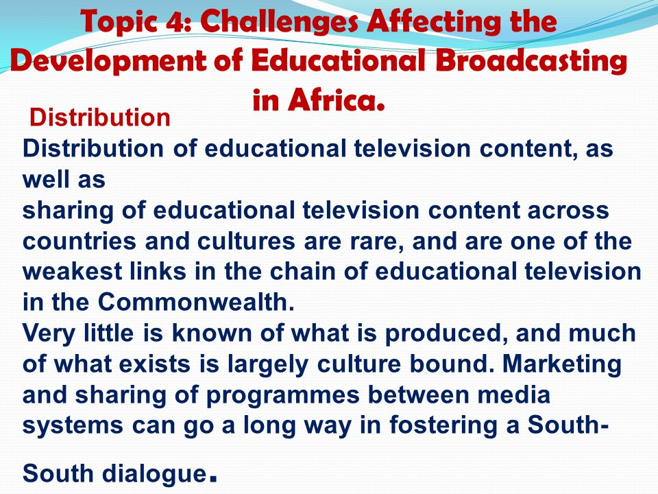 Topic 4: Challenges Affecting the Development of Educational Broadcasting in Africa. Distribution Distribution of educational television content, as w