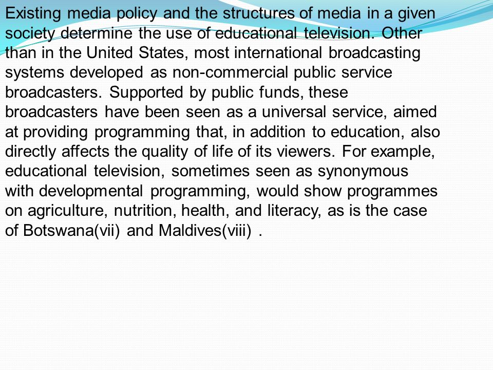 Existing media policy and the structures of media in a given society determine the use of educational television. Other than in the United States, mos