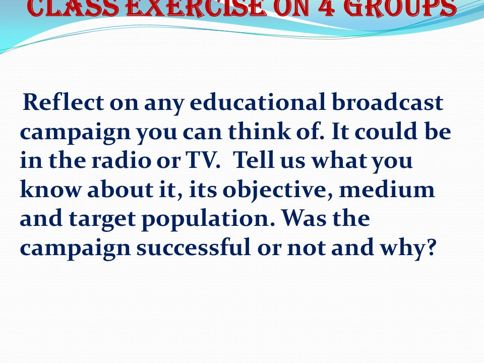 Class exercise on 4 groups Reflect on any educational broadcast campaign you can think of.