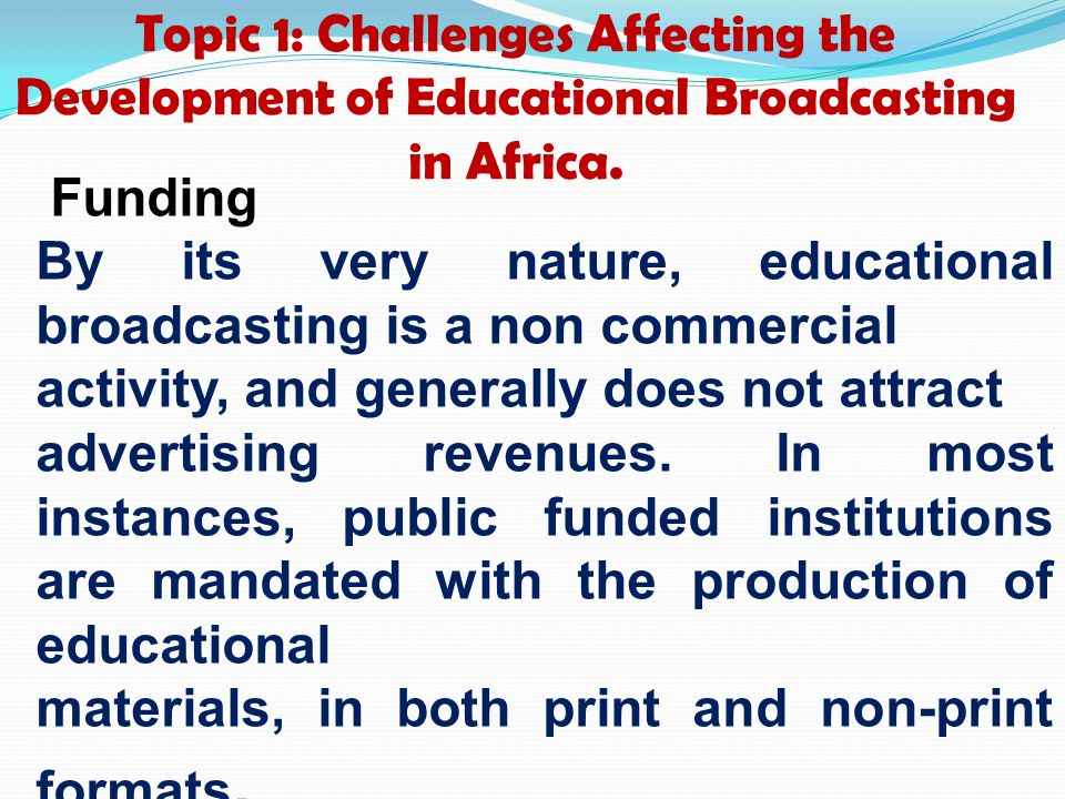 Topic 1: Challenges Affecting the Development of Educational Broadcasting in Africa. Funding By its very nature, educational broadcasting is a non com