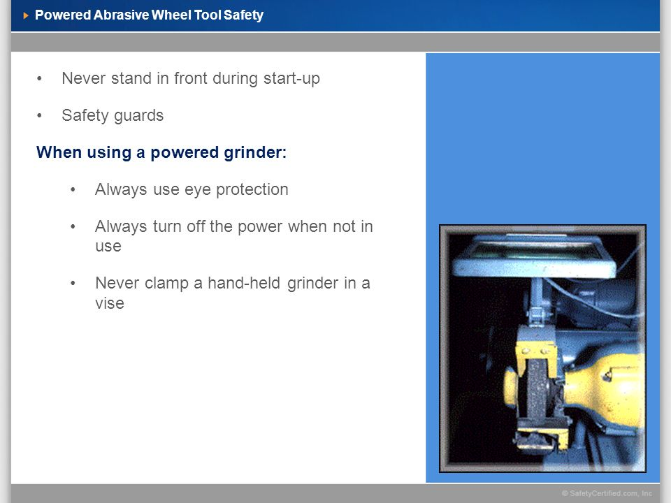 Powered Abrasive Wheel Tool Safety Never stand in front during start-up Safety guards When using a powered grinder: Always use eye protection Always t