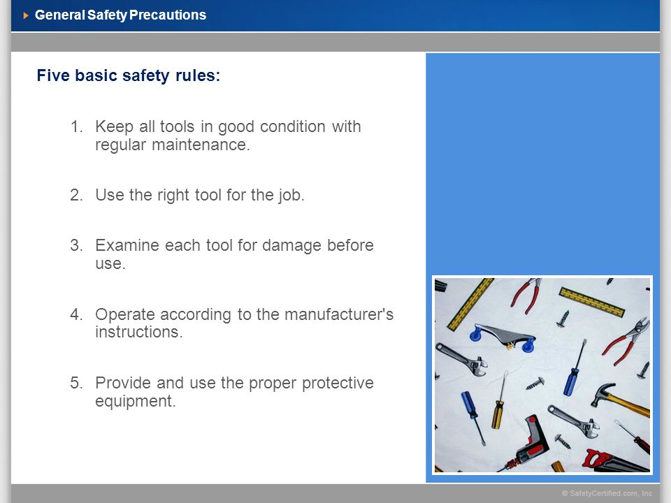 General Safety Precautions Five basic safety rules: 1.Keep all tools in good condition with regular maintenance. 2.Use the right tool for the job. 3.E
