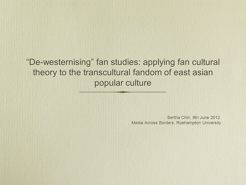 De-westernising fan studies: applying fan cultural theory to the transcultural fandom of east asian popular culture Bertha Chin, 9th June 2012. Media
