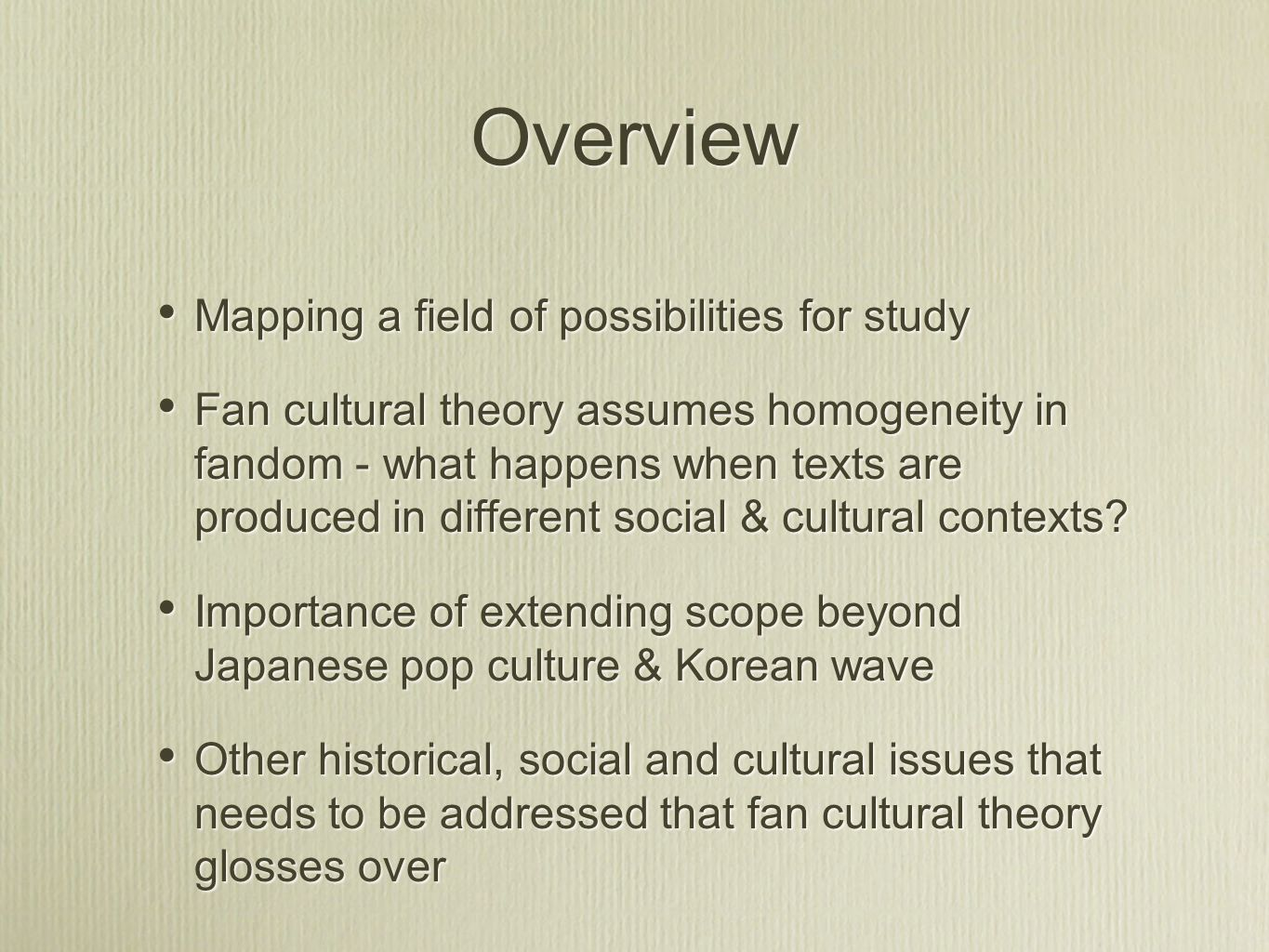 Overview Mapping a field of possibilities for study Fan cultural theory assumes homogeneity in fandom - what happens when texts are produced in different social & cultural contexts.