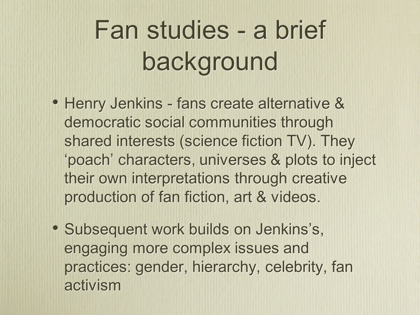Fan studies - a brief background Henry Jenkins - fans create alternative & democratic social communities through shared interests (science fiction TV).
