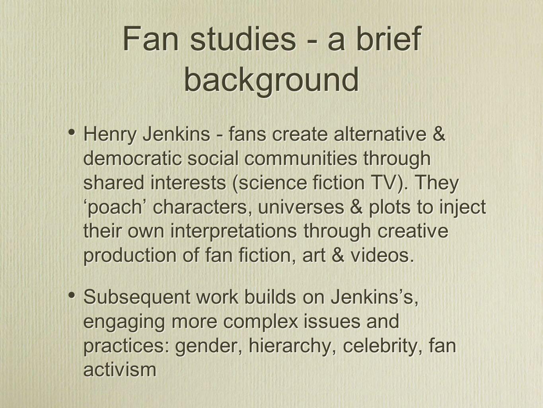 Fan studies - a brief background Henry Jenkins - fans create alternative & democratic social communities through shared interests (science fiction TV)