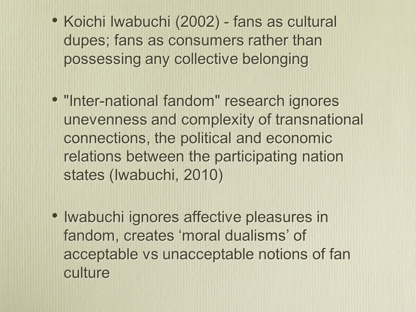 Koichi Iwabuchi (2002) - fans as cultural dupes; fans as consumers rather than possessing any collective belonging Inter-national fandom research ignores unevenness and complexity of transnational connections, the political and economic relations between the participating nation states (Iwabuchi, 2010) Iwabuchi ignores affective pleasures in fandom, creates moral dualisms of acceptable vs unacceptable notions of fan culture Koichi Iwabuchi (2002) - fans as cultural dupes; fans as consumers rather than possessing any collective belonging Inter-national fandom research ignores unevenness and complexity of transnational connections, the political and economic relations between the participating nation states (Iwabuchi, 2010) Iwabuchi ignores affective pleasures in fandom, creates moral dualisms of acceptable vs unacceptable notions of fan culture