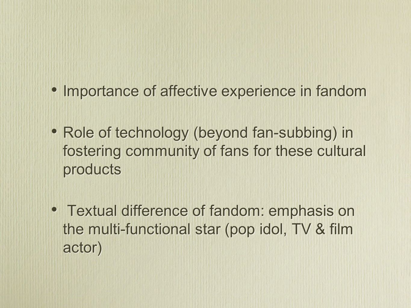 Importance of affective experience in fandom Role of technology (beyond fan-subbing) in fostering community of fans for these cultural products Textual difference of fandom: emphasis on the multi-functional star (pop idol, TV & film actor) Importance of affective experience in fandom Role of technology (beyond fan-subbing) in fostering community of fans for these cultural products Textual difference of fandom: emphasis on the multi-functional star (pop idol, TV & film actor)