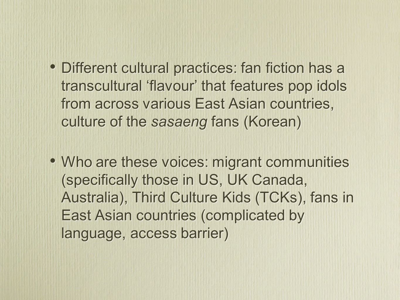 Different cultural practices: fan fiction has a transcultural flavour that features pop idols from across various East Asian countries, culture of the sasaeng fans (Korean) Who are these voices: migrant communities (specifically those in US, UK Canada, Australia), Third Culture Kids (TCKs), fans in East Asian countries (complicated by language, access barrier) Different cultural practices: fan fiction has a transcultural flavour that features pop idols from across various East Asian countries, culture of the sasaeng fans (Korean) Who are these voices: migrant communities (specifically those in US, UK Canada, Australia), Third Culture Kids (TCKs), fans in East Asian countries (complicated by language, access barrier)