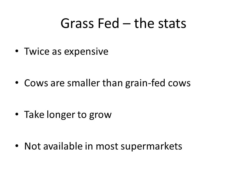 Grass Fed – the stats Twice as expensive Cows are smaller than grain-fed cows Take longer to grow Not available in most supermarkets