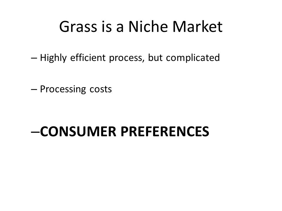 Grass is a Niche Market – Highly efficient process, but complicated – Processing costs – CONSUMER PREFERENCES