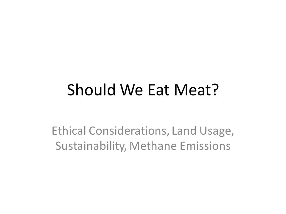 Should We Eat Meat Ethical Considerations, Land Usage, Sustainability, Methane Emissions