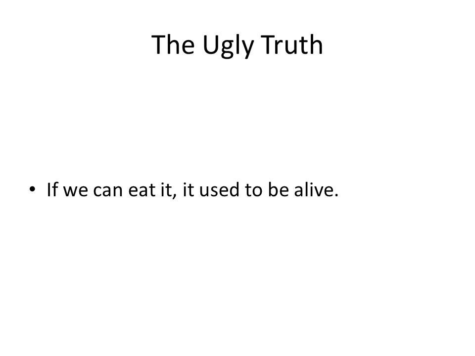 The Ugly Truth If we can eat it, it used to be alive.
