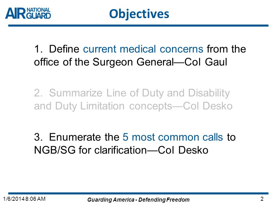 Guarding America - Defending Freedom 31/6/2014 8:06 AM Current Medical Concerns: SG New DANG: Lt Gen Clarkestandardization/equity ANGRC/CC: Brig Gen Williamsresource the field Conferences: RF, AMSUS, MHS Teleconferences (Quarterly): SASs & MDG/CCs ADFAC & JSG FAC Sequestration, Budget Cuts & Accountability Furloughs of GS employees POM 14/15/16: anticipate cuts & movement 3 to 1 Initiatives Vacancies: SAF/MRB, AFPC, SGP, SG