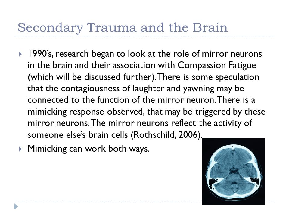 Secondary Trauma and the Brain 1990s, research began to look at the role of mirror neurons in the brain and their association with Compassion Fatigue