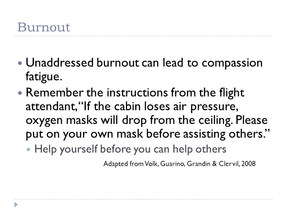 Burnout Unaddressed burnout can lead to compassion fatigue. Remember the instructions from the flight attendant, If the cabin loses air pressure, oxyg