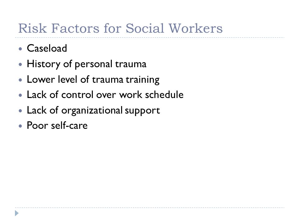 Risk Factors for Social Workers Caseload History of personal trauma Lower level of trauma training Lack of control over work schedule Lack of organiza