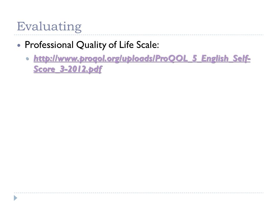 Evaluating Professional Quality of Life Scale: http://www.proqol.org/uploads/ProQOL_5_English_Self- Score_3-2012.pdf http://www.proqol.org/uploads/Pro