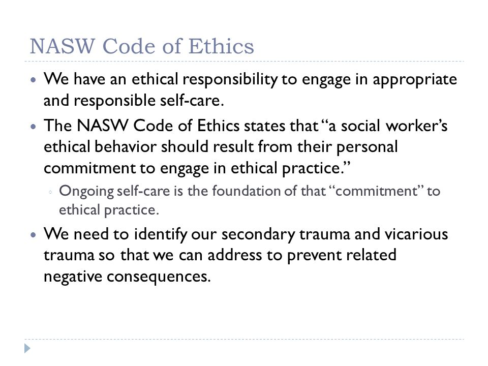 NASW Code of Ethics We have an ethical responsibility to engage in appropriate and responsible self-care. The NASW Code of Ethics states that a social
