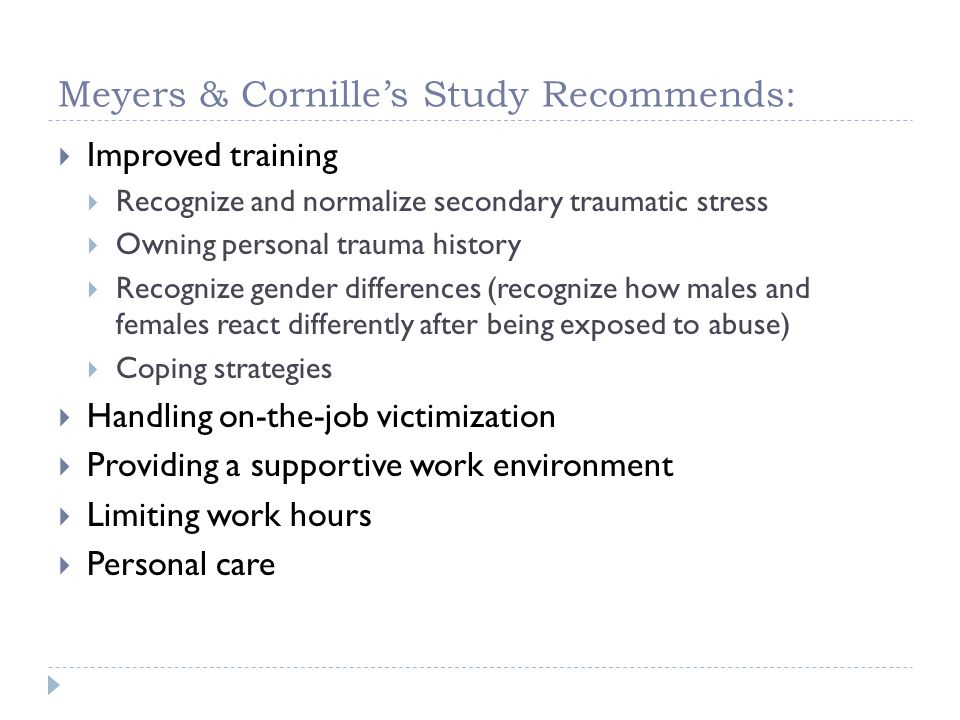 Meyers & Cornilles Study Recommends: Improved training Recognize and normalize secondary traumatic stress Owning personal trauma history Recognize gen
