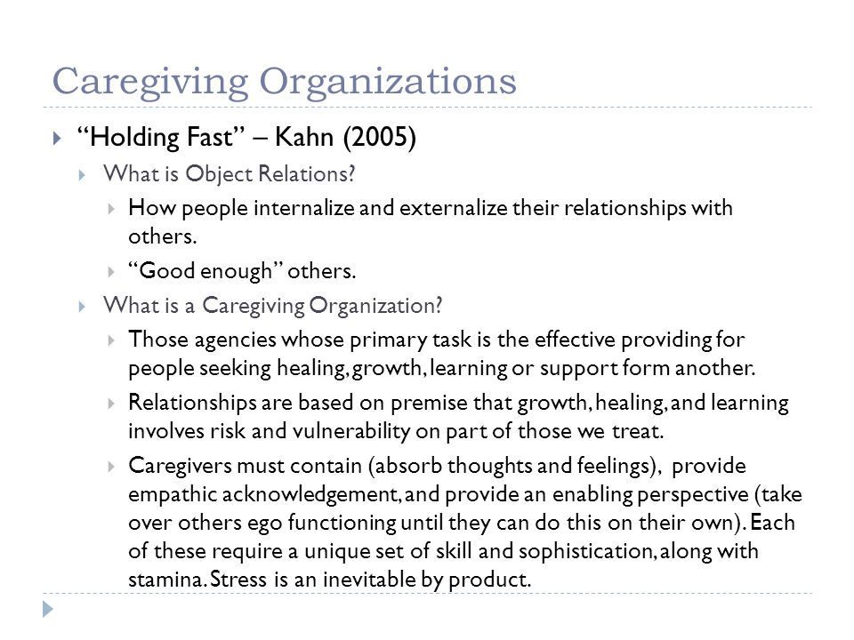 Caregiving Organizations Holding Fast – Kahn (2005) What is Object Relations? How people internalize and externalize their relationships with others.