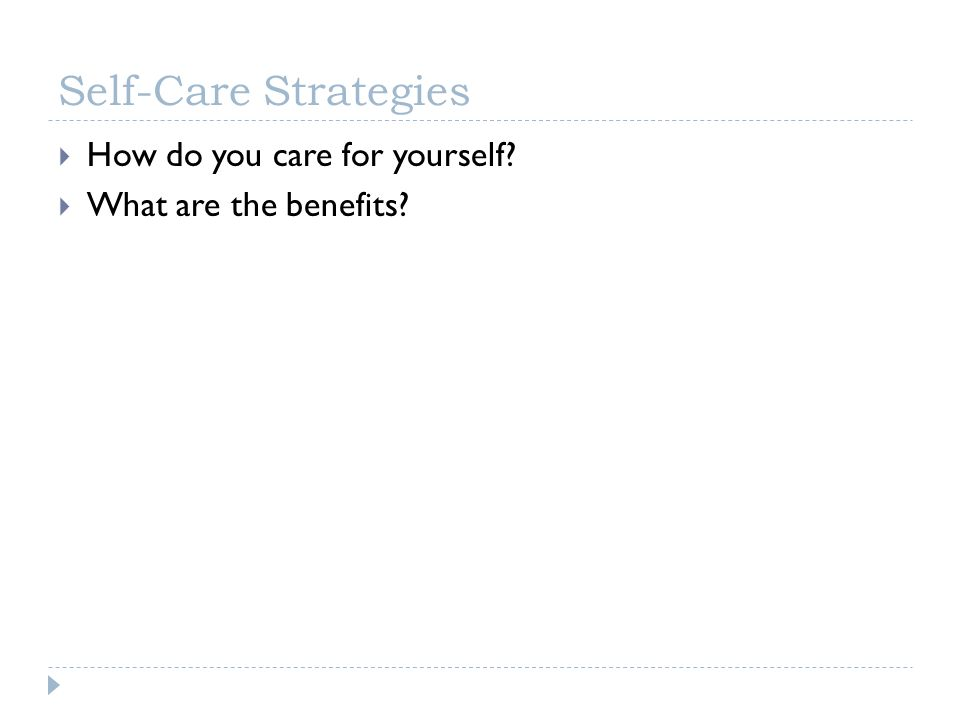 Self-Care Strategies How do you care for yourself? What are the benefits?