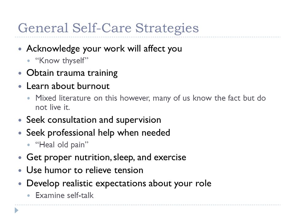 General Self-Care Strategies Acknowledge your work will affect you Know thyself Obtain trauma training Learn about burnout Mixed literature on this ho