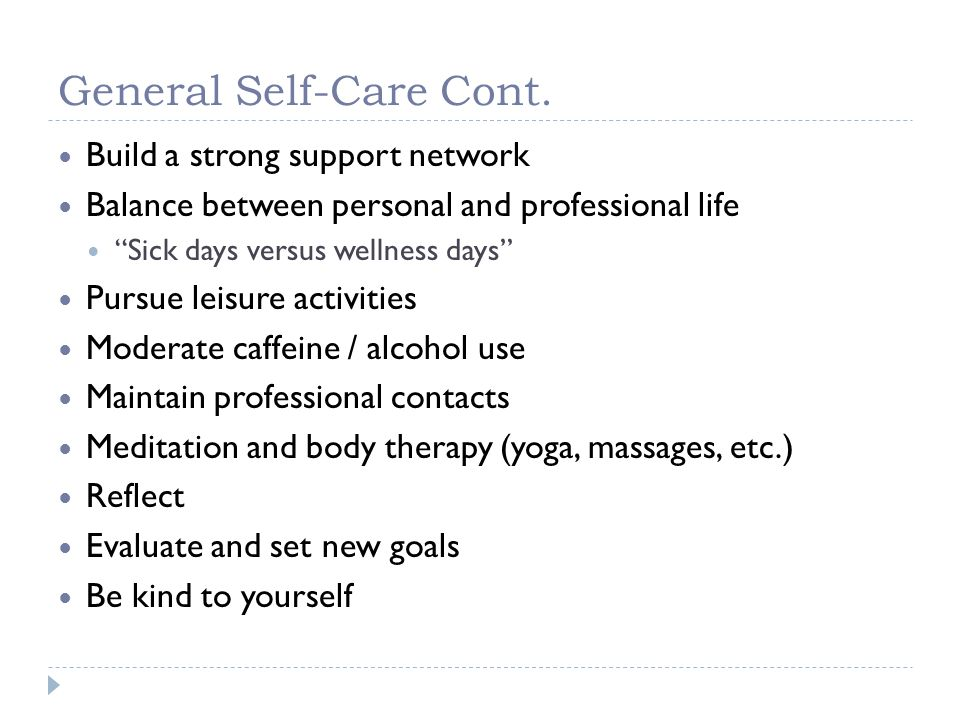 General Self-Care Cont. Build a strong support network Balance between personal and professional life Sick days versus wellness days Pursue leisure ac