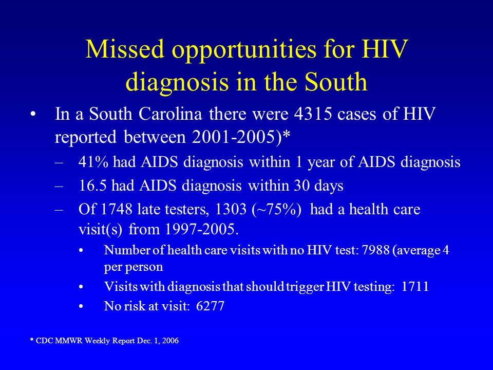 Missed opportunities for HIV diagnosis in the South In a South Carolina there were 4315 cases of HIV reported between 2001-2005)* –41% had AIDS diagno