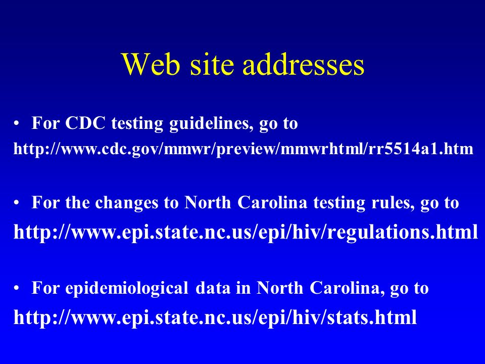 Web site addresses For CDC testing guidelines, go to http://www.cdc.gov/mmwr/preview/mmwrhtml/rr5514a1.htm For the changes to North Carolina testing r