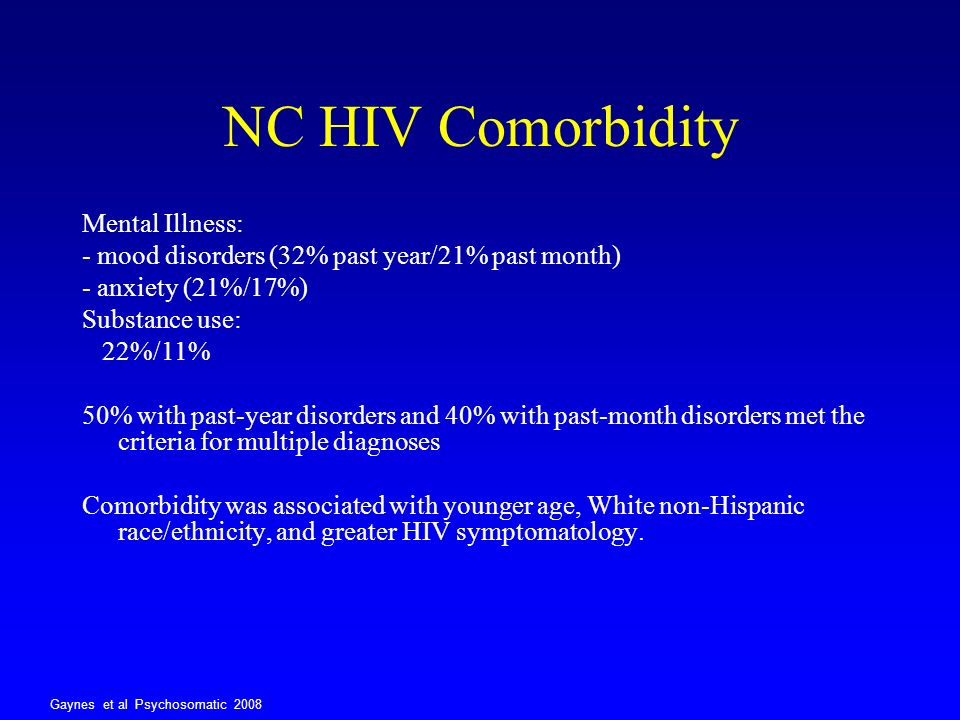 NC HIV Comorbidity Mental Illness: - mood disorders (32% past year/21% past month) - anxiety (21%/17%) Substance use: 22%/11% 50% with past-year disor