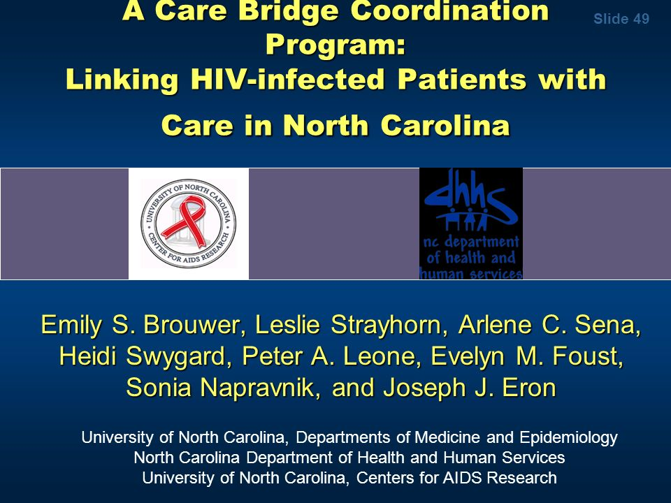 Slide 49 A Care Bridge Coordination Program: Linking HIV-infected Patients with Care in North Carolina Emily S. Brouwer, Leslie Strayhorn, Arlene C. S
